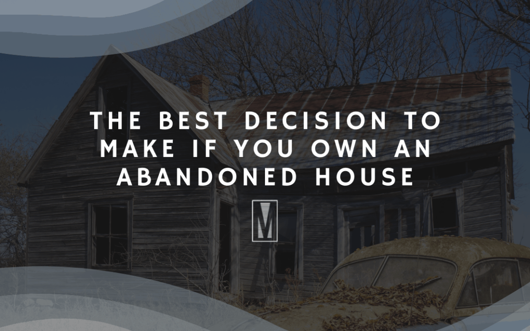 The Best Decision To Make If You Own An Abandoned House In Charlotte, NC