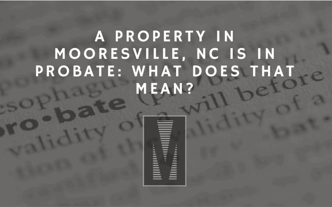 A Property in Mooresville, NC is in Probate: What Does That Mean?