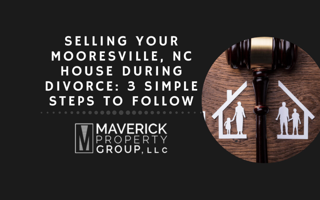Selling Your Mooresville, NC House During Divorce: 3 Simple Steps to Follow