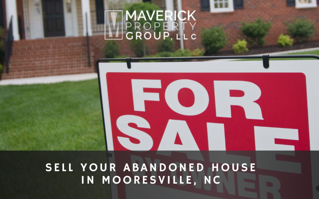 Get The Best Deal: Sell Your Abandoned House In Mooresville, NC