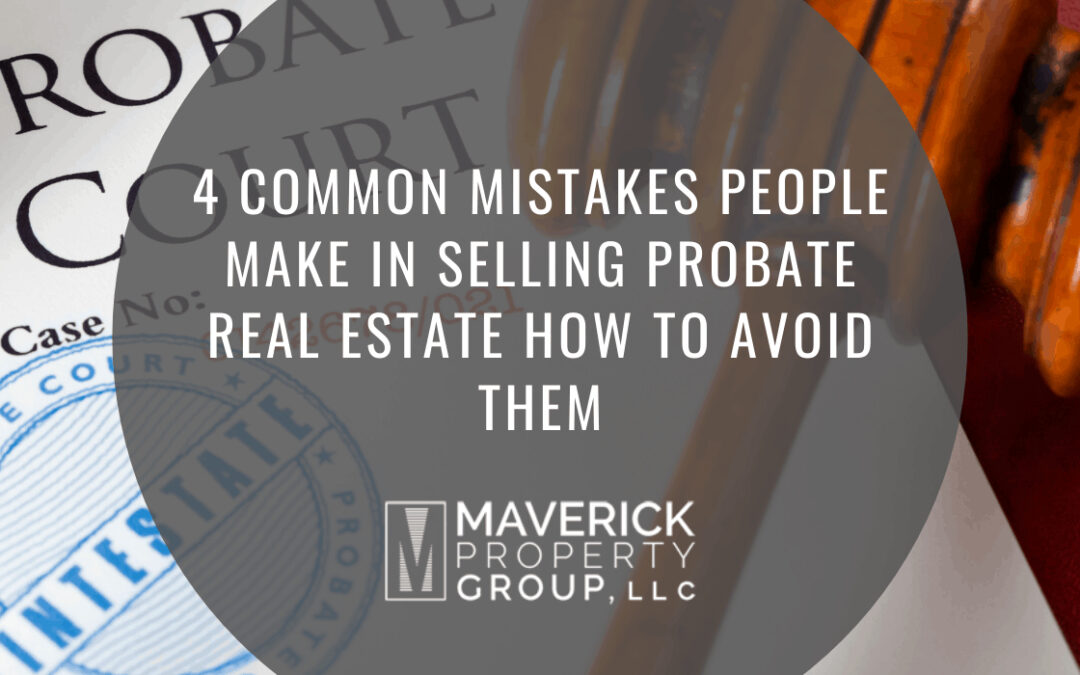 4 Common Mistakes People Make In Selling Probate Real Estate: How to Avoid Them