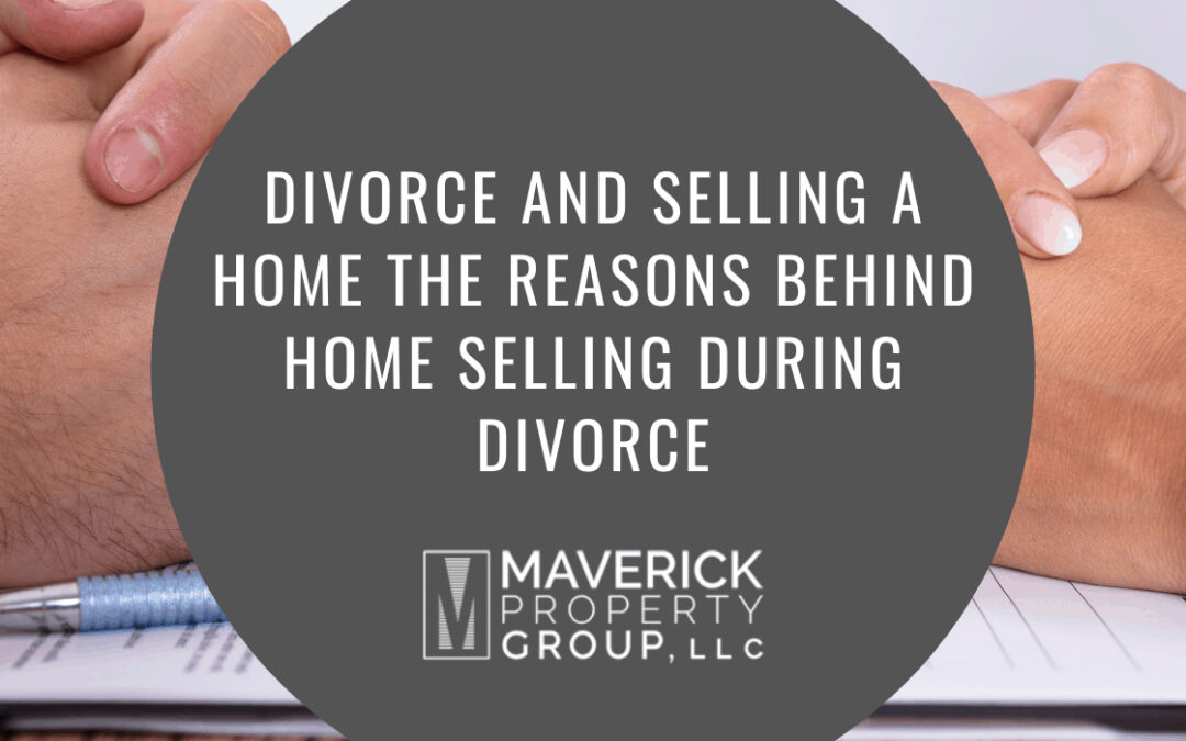 Divorce and Selling a Home: The Reasons Behind Home Selling During Divorce